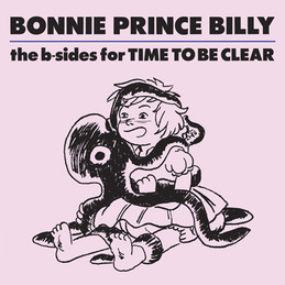 "Bonnie ""Prince"" Billy: The b-sides for Time To Be Clear (DC515)"