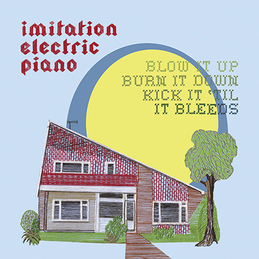 Imitation Electric Piano: Blow It Up, Burn It Down, Kick It 'Till It Bleeds (DC323)